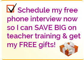 Yes! Schedule my free phone interview now so I can SAVE BIG on teacher training and get my free gifts!